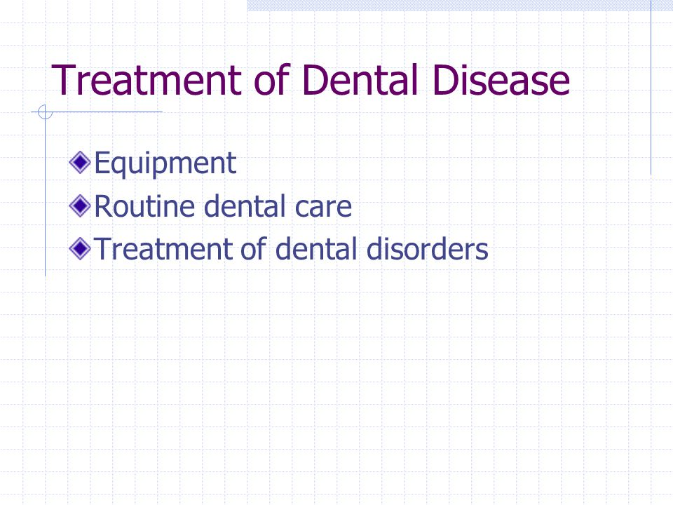 Treatment of Dental Disease Equipment Routine dental care Treatment of dental disorders