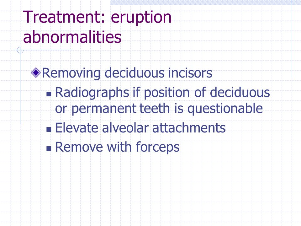 Treatment: eruption abnormalities Removing deciduous incisors Radiographs if position of deciduous or permanent teeth is questionable Elevate alveolar