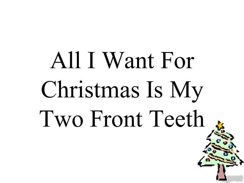 All I want for Christmas is my two front teeth, my two front teeth, see my two front teeth!