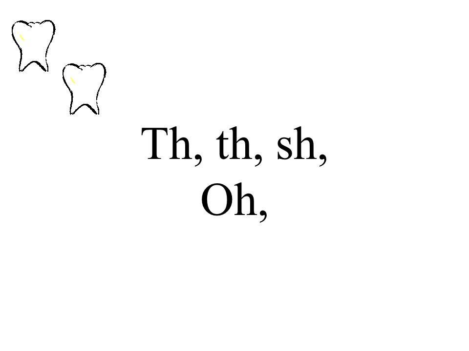 Th, th, sh, Oh,