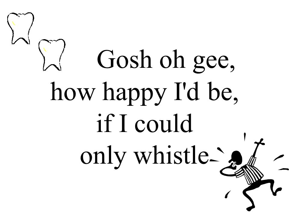 Gosh oh gee, how happy I d be, if I could only whistle