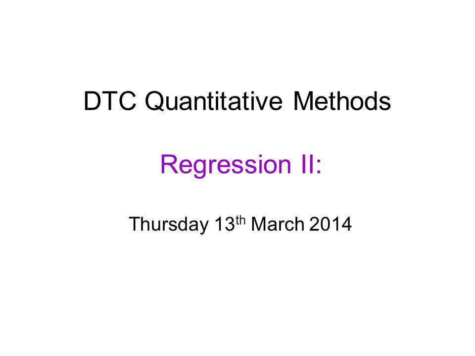 DTC Quantitative Methods Regression II: Thursday 13 th March 2014