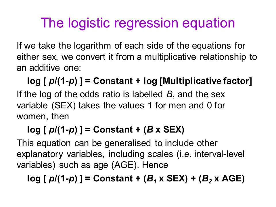 The logistic regression equation If we take the logarithm of each side of the equations for either sex, we convert it from a multiplicative relationship to an additive one: log [ p/(1-p) ] = Constant + log [Multiplicative factor] If the log of the odds ratio is labelled B, and the sex variable (SEX) takes the values 1 for men and 0 for women, then log [ p/(1-p) ] = Constant + (B x SEX) This equation can be generalised to include other explanatory variables, including scales (i.e.