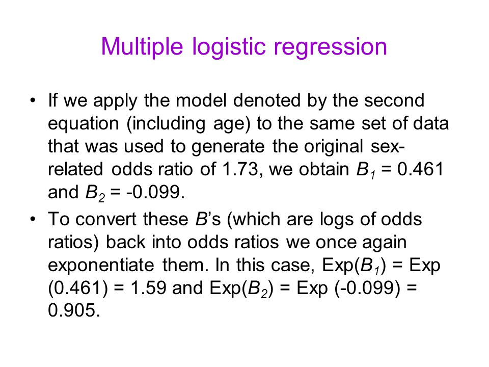 Multiple logistic regression If we apply the model denoted by the second equation (including age) to the same set of data that was used to generate the original sex- related odds ratio of 1.73, we obtain B 1 = 0.461 and B 2 = -0.099.