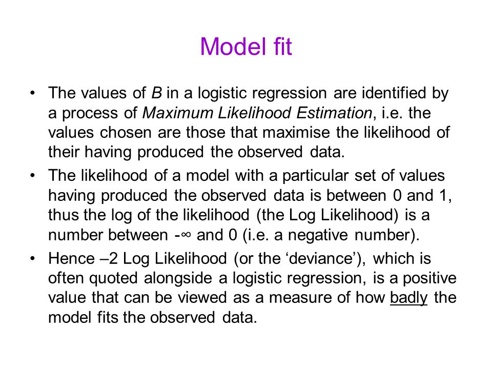 Model fit The values of B in a logistic regression are identified by a process of Maximum Likelihood Estimation, i.e.
