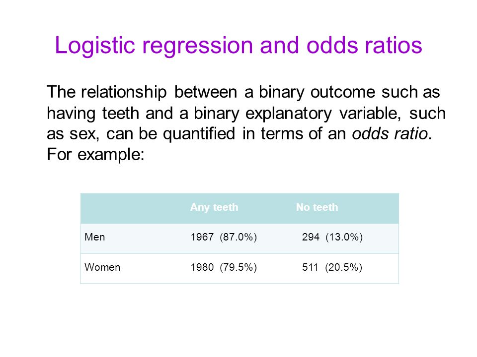 Logistic regression and odds ratios The relationship between a binary outcome such as having teeth and a binary explanatory variable, such as sex, can be quantified in terms of an odds ratio.