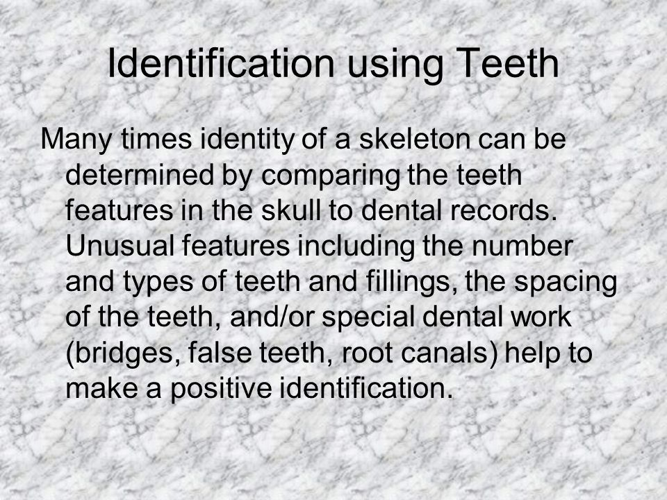 Identification using Teeth Many times identity of a skeleton can be determined by comparing the teeth features in the skull to dental records. Unusual