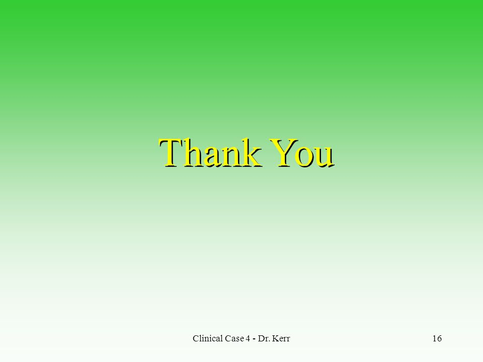 Clinical Case 4 - Dr. Kerr16 Thank You