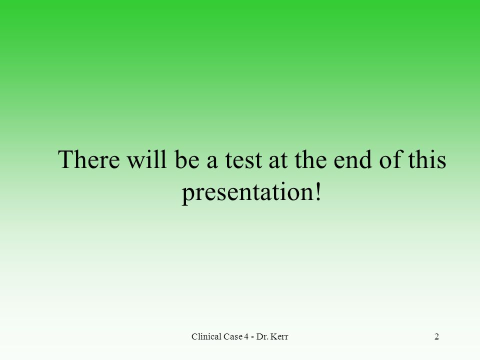 Clinical Case 4 - Dr. Kerr2 There will be a test at the end of this presentation!