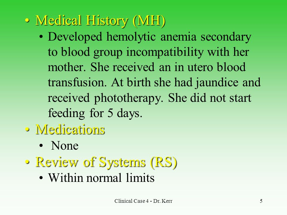 Clinical Case 4 - Dr. Kerr5 Medical History (MH)Medical History (MH) Developed hemolytic anemia secondary to blood group incompatibility with her moth