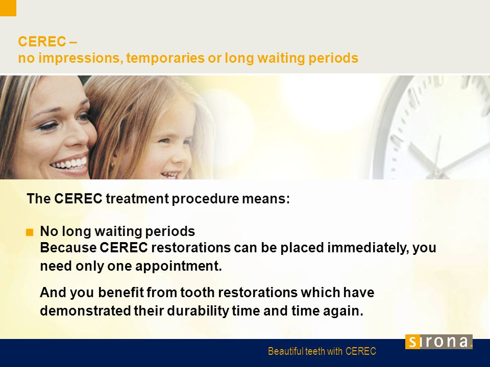 Beautiful teeth with CEREC CEREC – no impressions, temporaries or long waiting periods The CEREC treatment procedure means: No long waiting periods Be