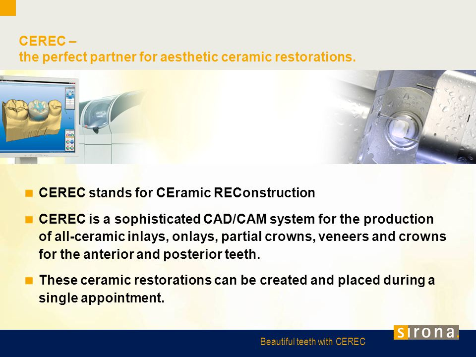 Beautiful teeth with CEREC CEREC stands for CEramic REConstruction CEREC is a sophisticated CAD/CAM system for the production of all-ceramic inlays, o