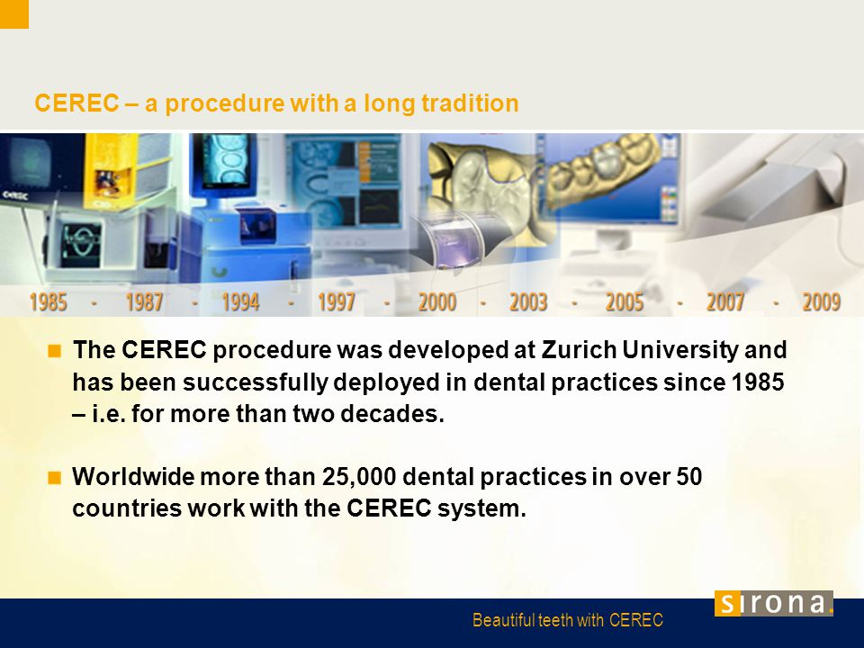 Beautiful teeth with CEREC CEREC – a procedure with a long tradition The CEREC procedure was developed at Zurich University and has been successfully