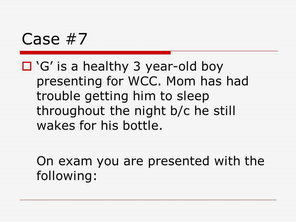 Case #7 G is a healthy 3 year-old boy presenting for WCC.