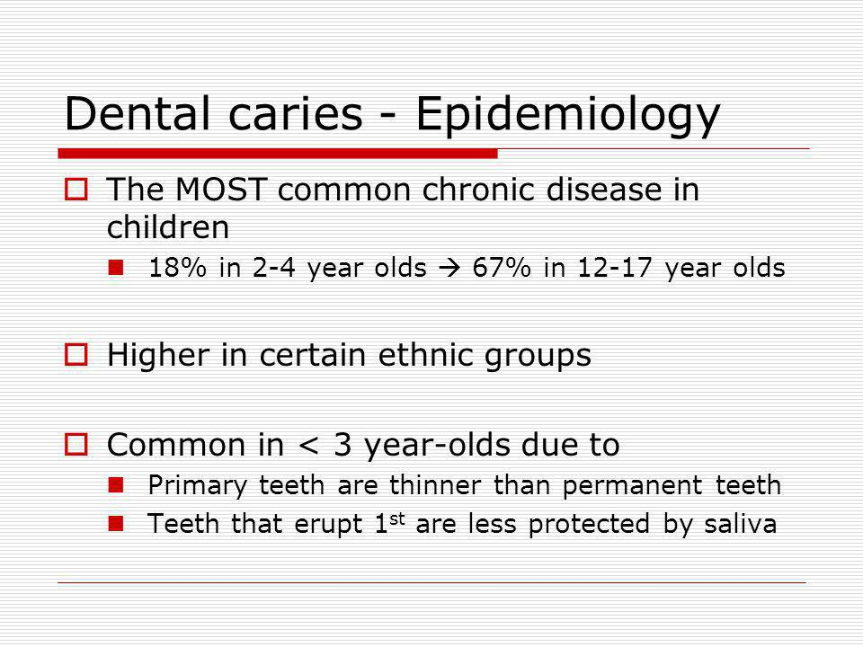 Dental caries - Epidemiology The MOST common chronic disease in children 18% in 2-4 year olds 67% in year olds Higher in certain ethnic groups Common in < 3 year-olds due to Primary teeth are thinner than permanent teeth Teeth that erupt 1 st are less protected by saliva