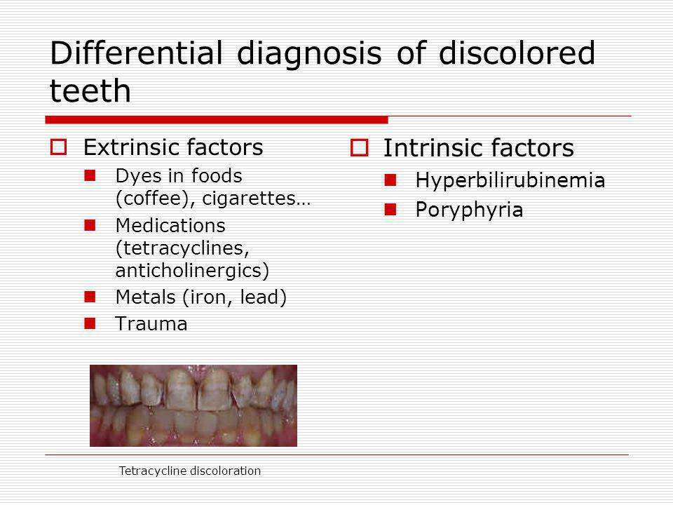 Differential diagnosis of discolored teeth Extrinsic factors Dyes in foods (coffee), cigarettes… Medications (tetracyclines, anticholinergics) Metals (iron, lead) Trauma Intrinsic factors Hyperbilirubinemia Poryphyria Tetracycline discoloration