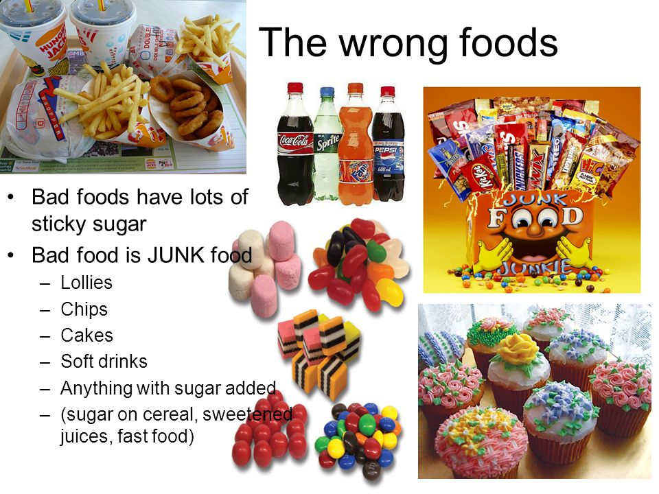The wrong foods Bad foods have lots of sticky sugar Bad food is JUNK food –Lollies –Chips –Cakes –Soft drinks –Anything with sugar added –(sugar on cereal, sweetened juices, fast food)