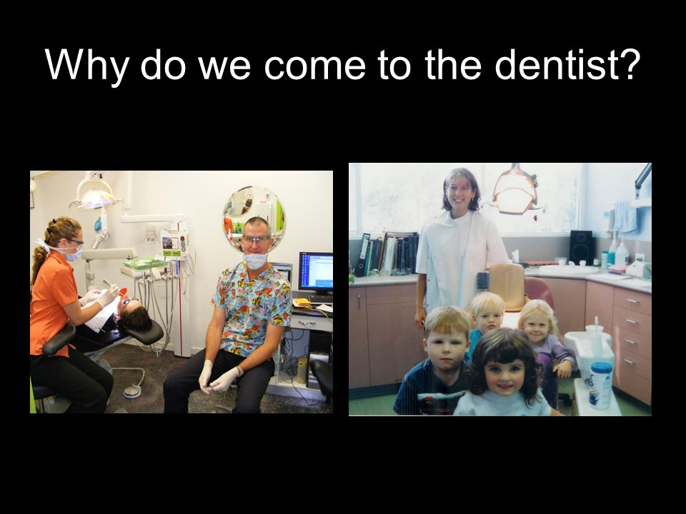 Why do we come to the dentist?