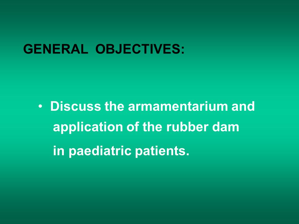 GENERAL OBJECTIVES: Discuss the armamentarium and application of the rubber dam in paediatric patients.