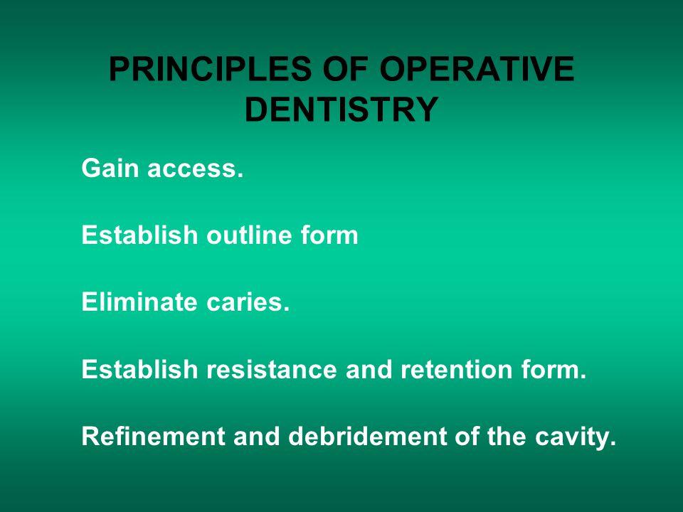 PRINCIPLES OF OPERATIVE DENTISTRY Gain access. Establish outline form Eliminate caries. Establish resistance and retention form. Refinement and debrid