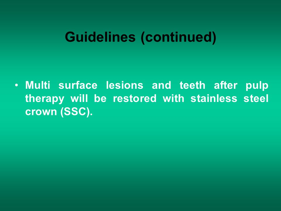 Guidelines (continued) Multi surface lesions and teeth after pulp therapy will be restored with stainless steel crown (SSC).