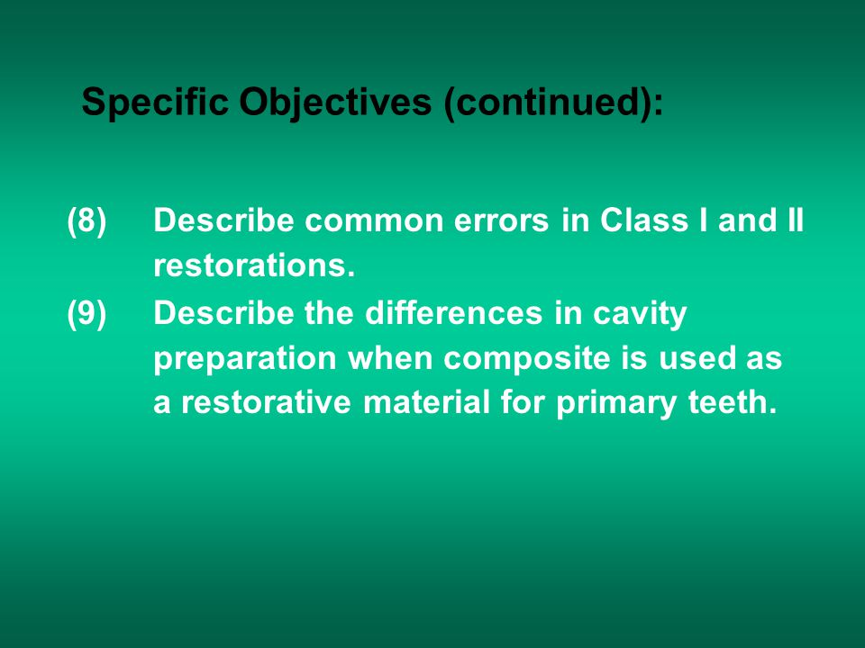 Specific Objectives (continued): (8)Describe common errors in Class I and II restorations. (9)Describe the differences in cavity preparation when comp