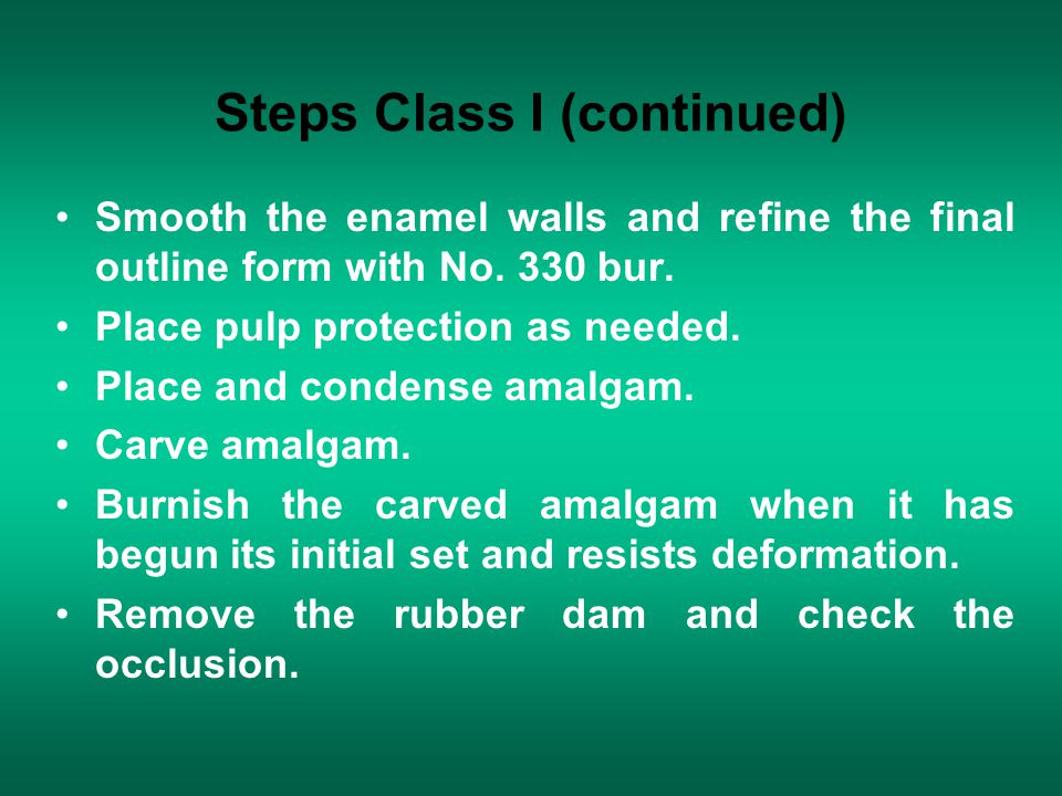 Steps Class I (continued) Smooth the enamel walls and refine the final outline form with No. 330 bur. Place pulp protection as needed. Place and conde
