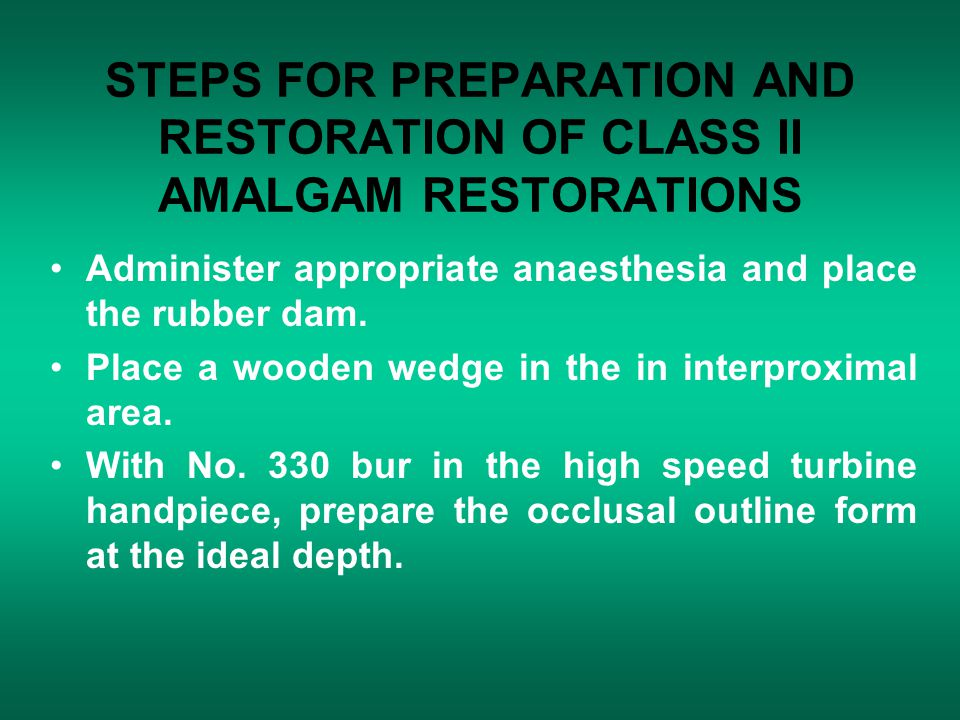 STEPS FOR PREPARATION AND RESTORATION OF CLASS II AMALGAM RESTORATIONS Administer appropriate anaesthesia and place the rubber dam. Place a wooden wed