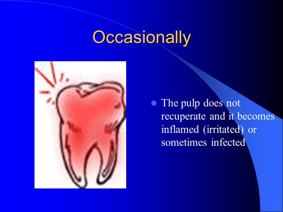Occasionally The pulp does not recuperate and it becomes inflamed (irritated) or sometimes infected