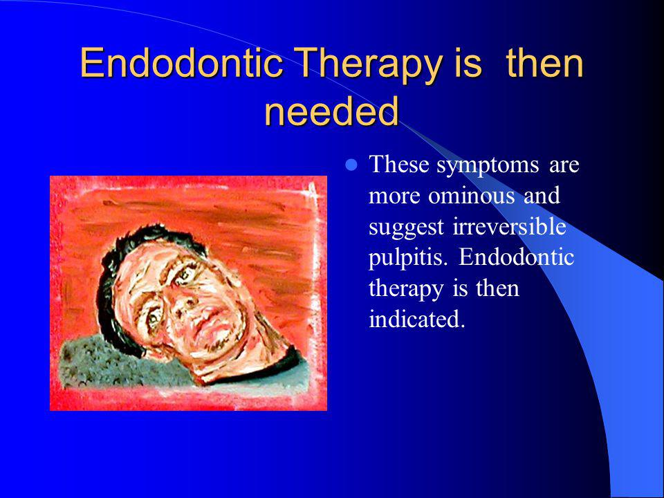 Endodontic Therapy is then needed These symptoms are more ominous and suggest irreversible pulpitis.