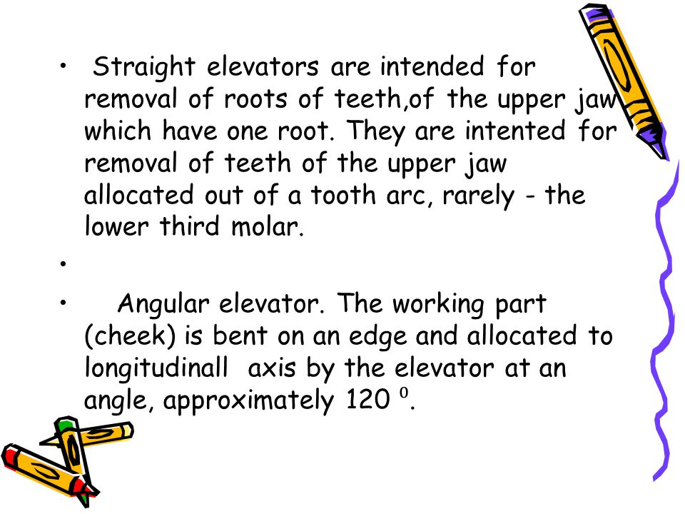 Straight elevators are intended for removal of roots of teeth,of the upper jaw which have one root. They are intented for removal of teeth of the uppe