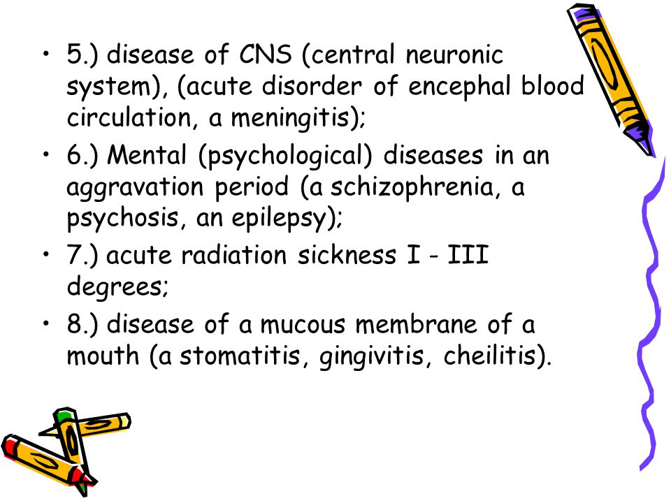 5.) disease of CNS (central neuronic system), (acute disorder of encephal blood circulation, a meningitis); 6.) Mental (psychological) diseases in an