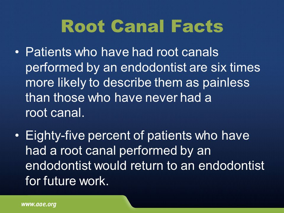 Root Canal Facts Patients who have had root canals performed by an endodontist are six times more likely to describe them as painless than those who have never had a root canal.