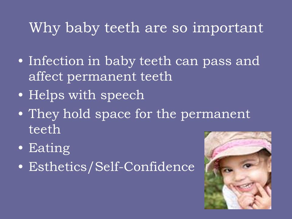 Why baby teeth are so important Infection in baby teeth can pass and affect permanent teeth Helps with speech They hold space for the permanent teeth