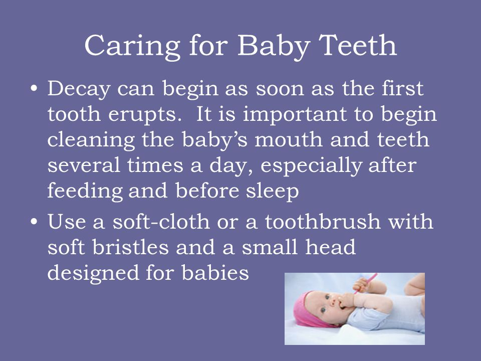 Caring for Baby Teeth Decay can begin as soon as the first tooth erupts. It is important to begin cleaning the babys mouth and teeth several times a d