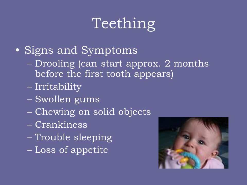 Teething Signs and Symptoms –Drooling (can start approx. 2 months before the first tooth appears) –Irritability –Swollen gums –Chewing on solid object