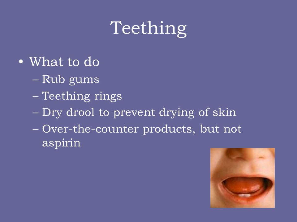 Teething What to do –Rub gums –Teething rings –Dry drool to prevent drying of skin –Over-the-counter products, but not aspirin