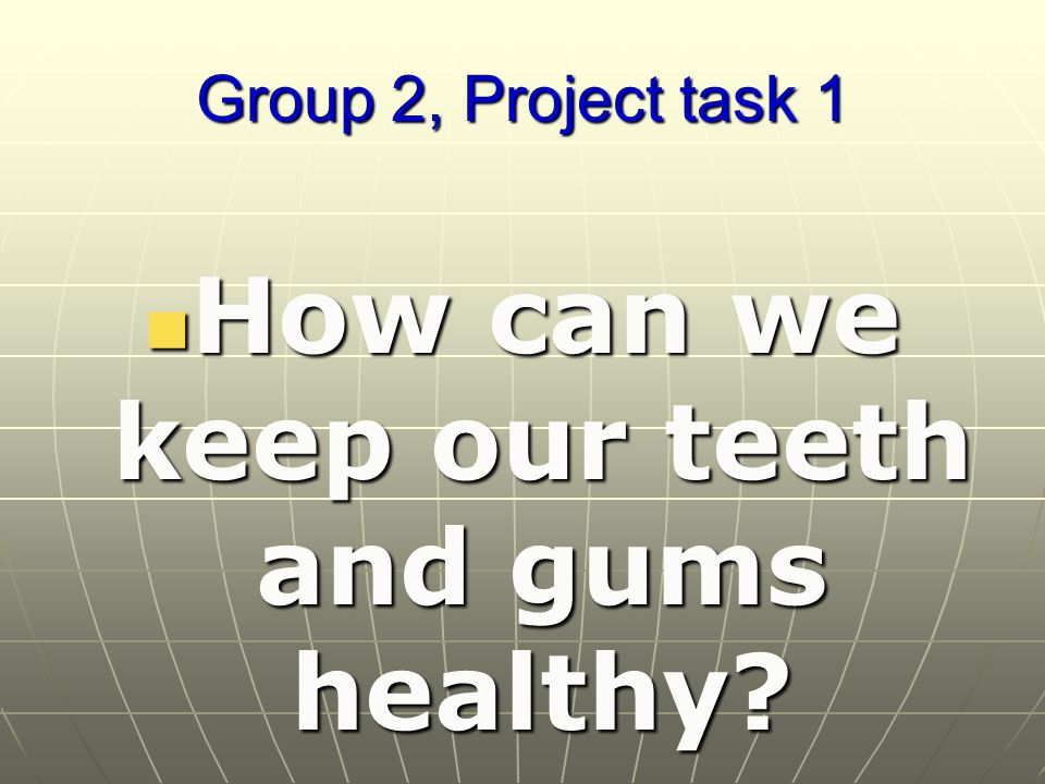 Group 2, Project task 1 How can we keep our teeth and gums healthy.