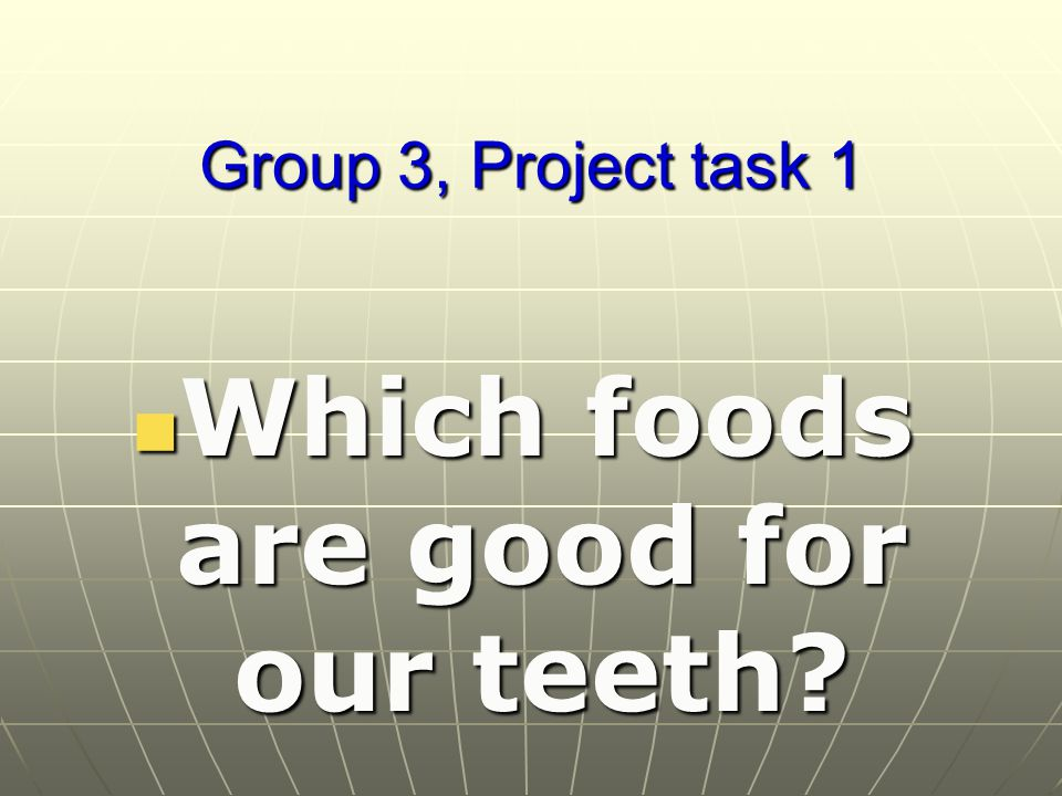 Group 3, Project task 1 Which foods are good for our teeth Which foods are good for our teeth