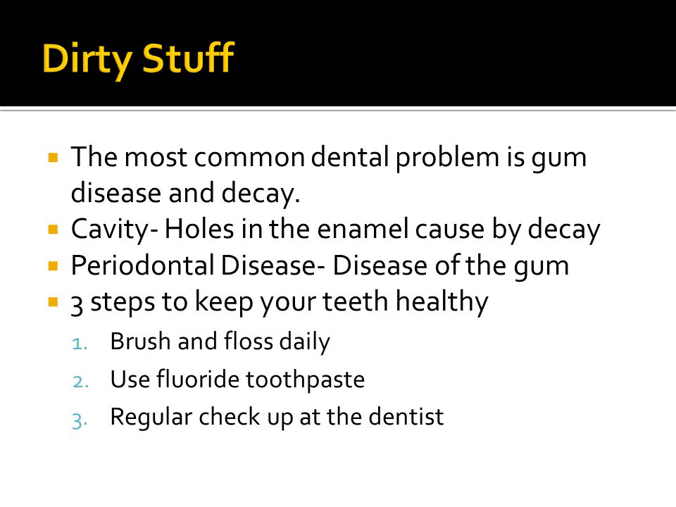 The most common dental problem is gum disease and decay.