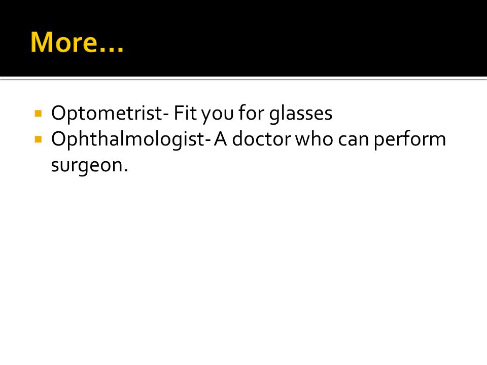 Optometrist- Fit you for glasses Ophthalmologist- A doctor who can perform surgeon.