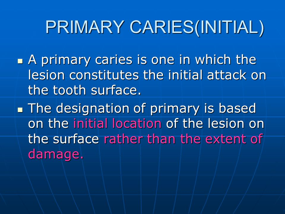 PRIMARY CARIES(INITIAL) PRIMARY CARIES(INITIAL) A primary caries is one in which the lesion constitutes the initial attack on the tooth surface. A pri