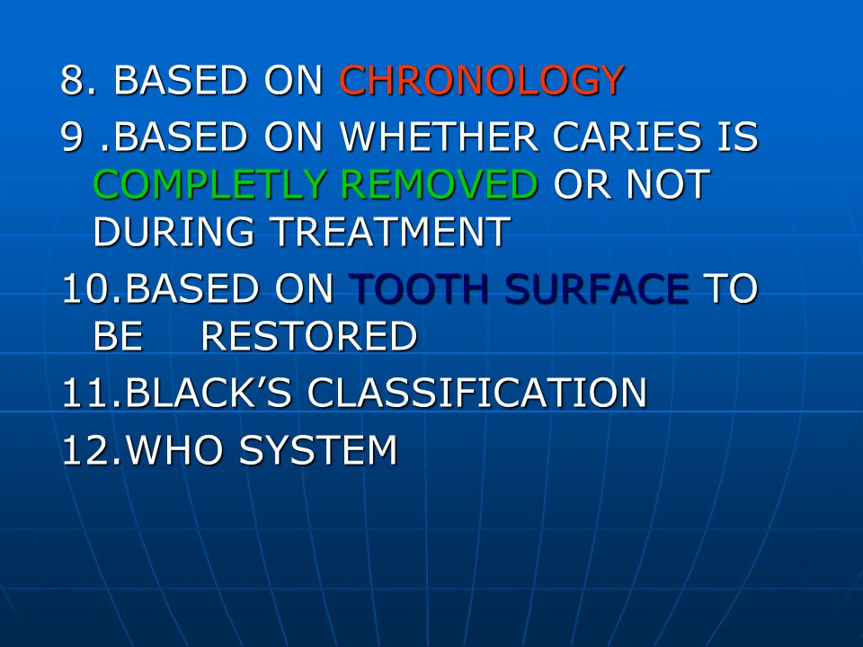 8. BASED ON CHRONOLOGY 9.BASED ON WHETHER CARIES IS COMPLETLY REMOVED OR NOT DURING TREATMENT 10.BASED ON TOOTH SURFACE TO BE RESTORED 11.BLACKS CLASS
