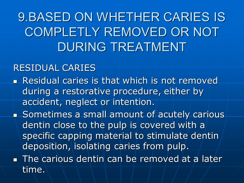 9.BASED ON WHETHER CARIES IS COMPLETLY REMOVED OR NOT DURING TREATMENT RESIDUAL CARIES Residual caries is that which is not removed during a restorati