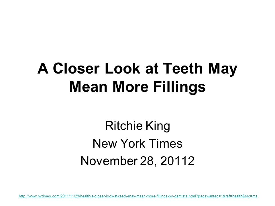 A Closer Look at Teeth May Mean More Fillings Ritchie King New York Times November 28, 20112 http://www.nytimes.com/2011/11/29/health/a-closer-look-at-teeth-may-mean-more-fillings-by-dentists.html?pagewanted=1&ref=health&src=me