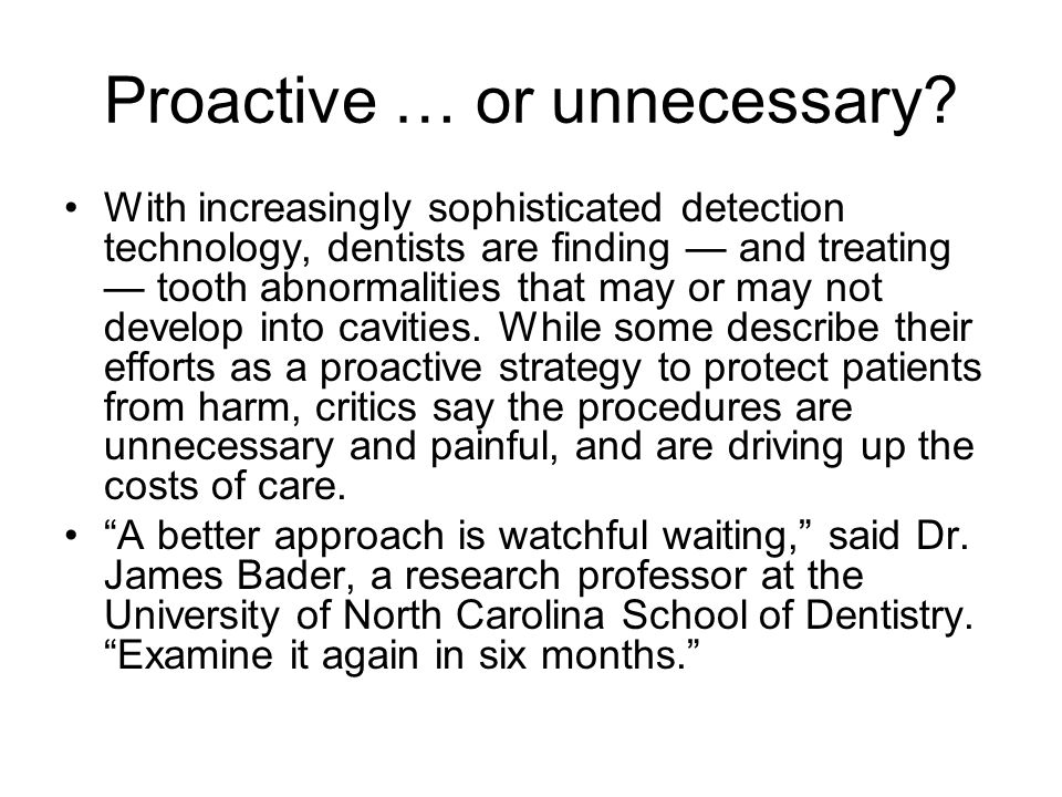 Proactive … or unnecessary? With increasingly sophisticated detection technology, dentists are finding and treating tooth abnormalities that may or ma
