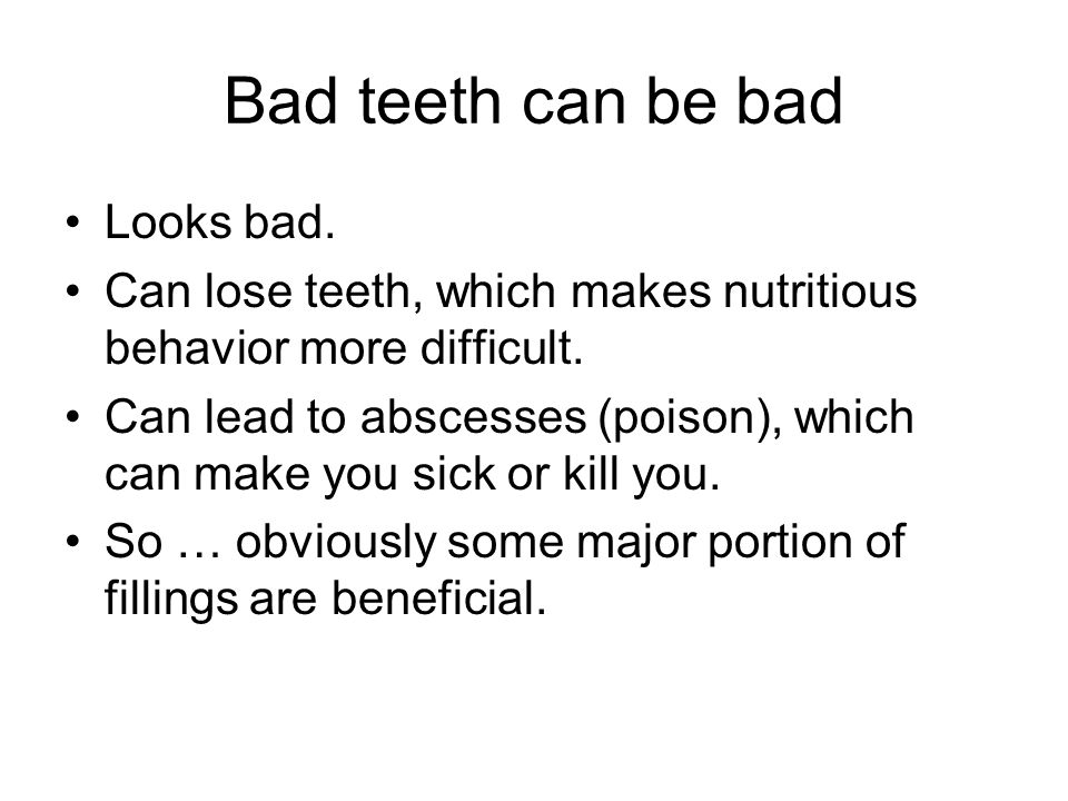 Bad teeth can be bad Looks bad. Can lose teeth, which makes nutritious behavior more difficult.
