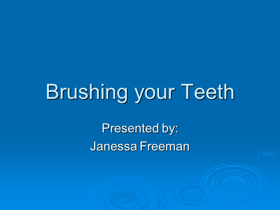 Brushing your Teeth Presented by: Janessa Freeman