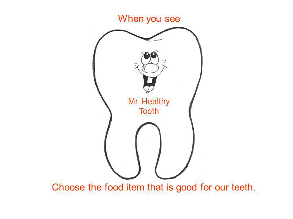 Choose the food item that is good for our teeth. Mr. Healthy Tooth When you see