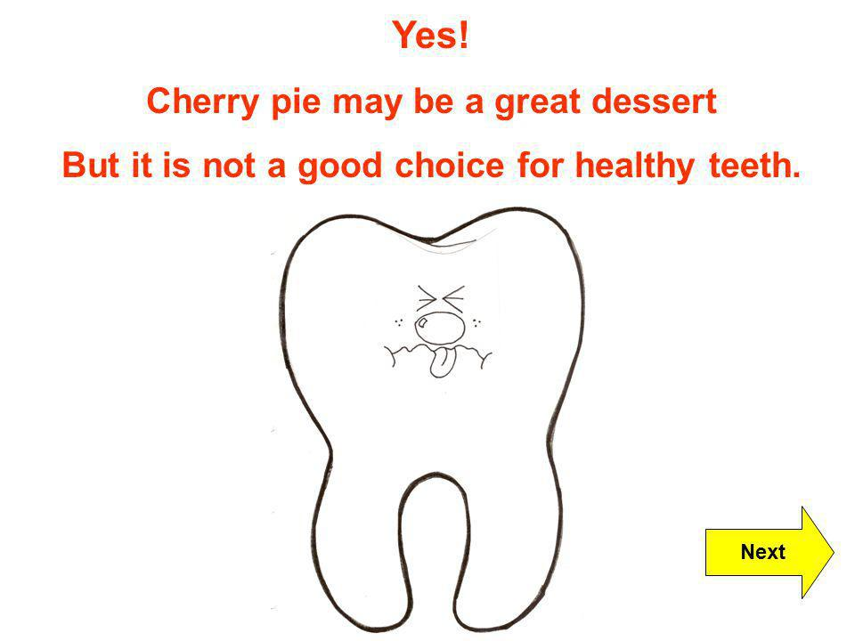 Yes! Cherry pie may be a great dessert But it is not a good choice for healthy teeth. Next
